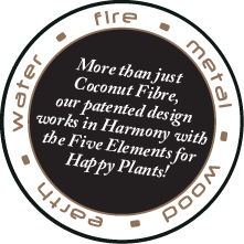 Water • Fire• Metal • Wood • Earth. More than just coconut fibre, our patented design works in Harmony with the Five Elements for Happy plants